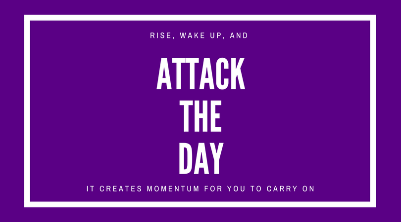 Rise, wake up, and attack the day.