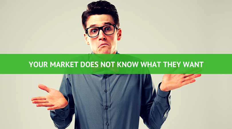 Your Market Does Not Know What They Want - 3 Secrets To Understanding Your Perfect Customer